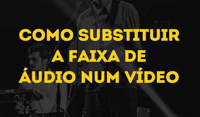 Como Substituir a Faixa de Áudio num Vídeo