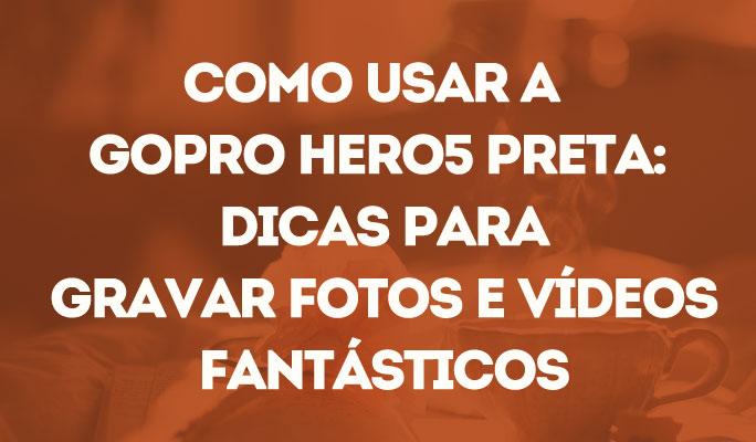 Como Usar a GoPro Hero5 Preta: Dicas para Gravar Fotos e Vídeos Fantásticos