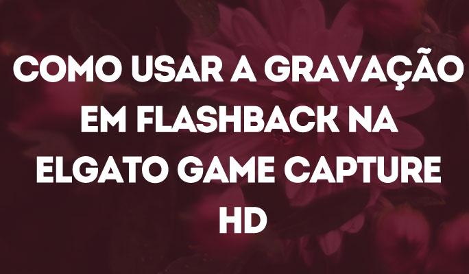 Como Usar a Gravação em Flashback na Elgato Game Capture HD