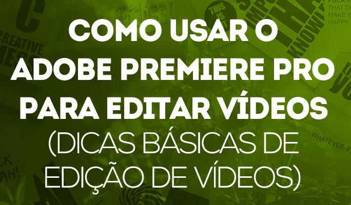 Como Usar o Adobe Premiere Pro para Editar Vídeos (Dicas de Edição de Vídeo)