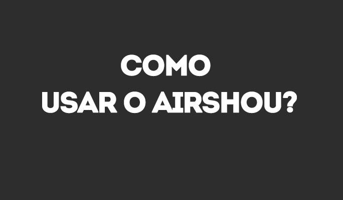 Como Usar o Airshou?
