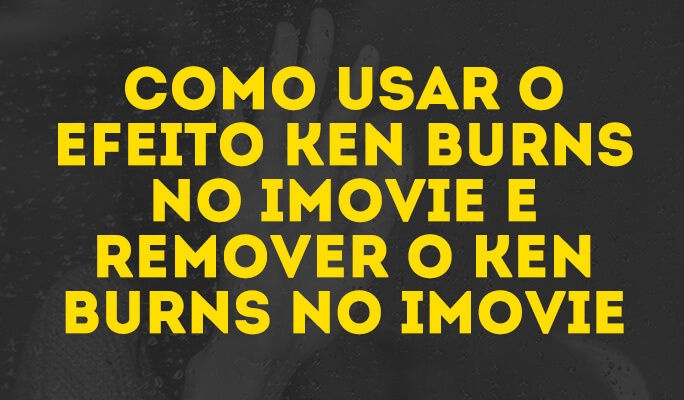 Como usar o efeito Ken Burns no iMovie e remover o Ken Burns no iMovie