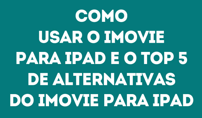 Como Usar o iMovie para iPad e o Top 5 de Alternativas do iMovie para iPad