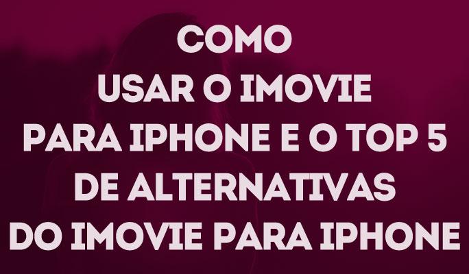 Como Usar o iMovie para iPhone e o Top 5 de Alternativas do iMovie para iPhone