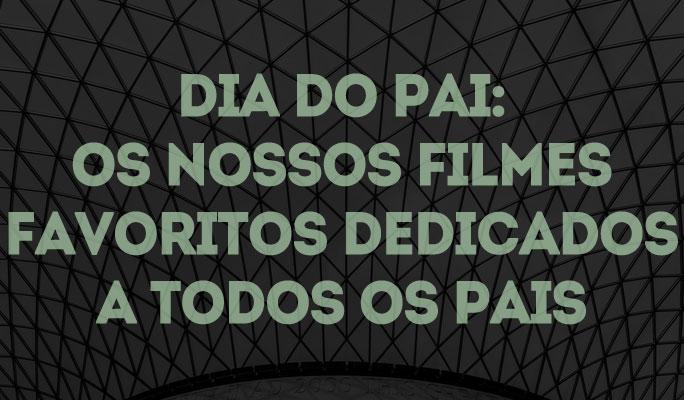 Dia do Pai: Os Nossos Filmes Favoritos Dedicados a Todos os Pais