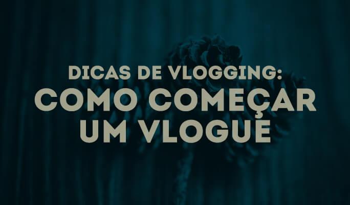 Dicas de Vlogging: Como Começar um Vlogue