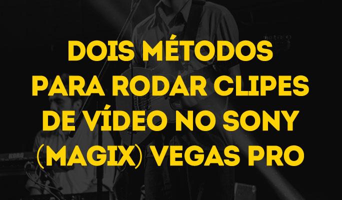Dois Métodos para Rodar Clipes de Vídeo no Sony (Magix) Vegas Pro