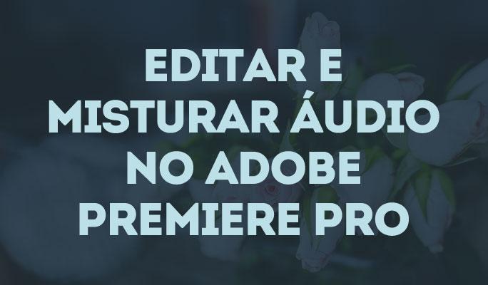 Editar e Misturar Áudio no Adobe Premiere Pro