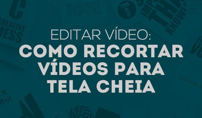 Editar vídeo: Como recortar vídeos para tela cheia