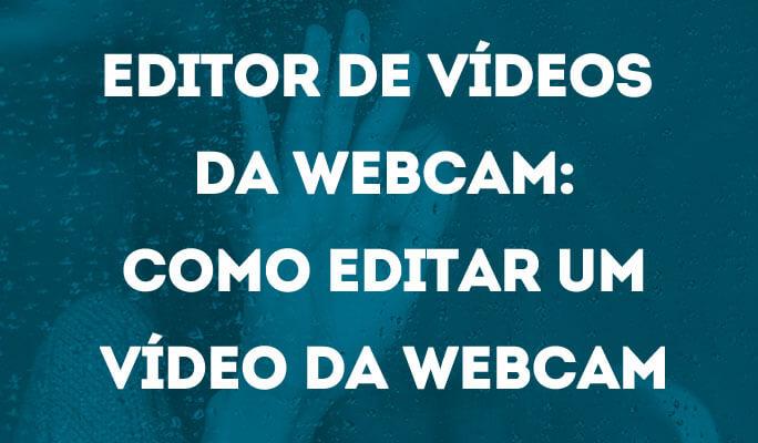 Editor de Vídeos da Webcam: Como Editar um Vídeo da Webcam