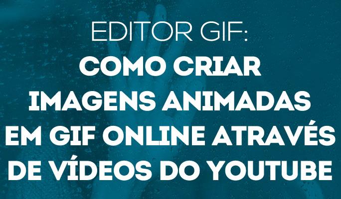 Editor GIF: Como Criar Imagens Animadas em GIF Online Via  Vídeos do YouTube