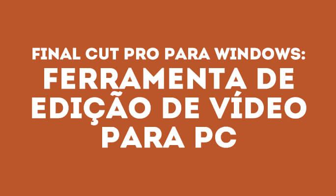 Final Cut Pro para Windows: Ferramenta de Edição de Vídeo para PC