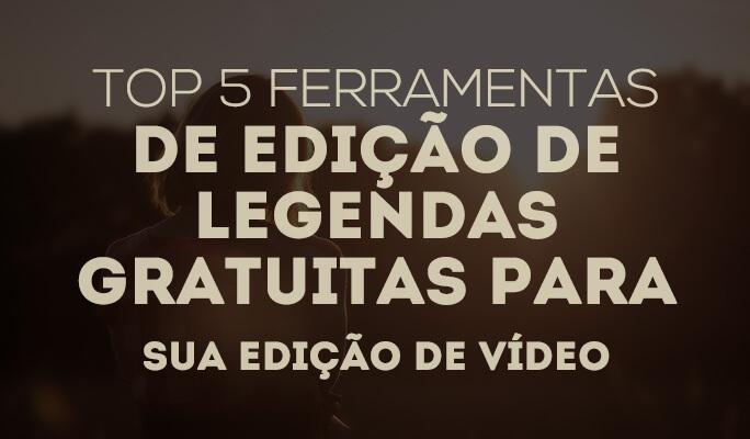 Top 5 Ferramentas de Edição de Legendas Gratuitas para Sua Edição de Vídeo