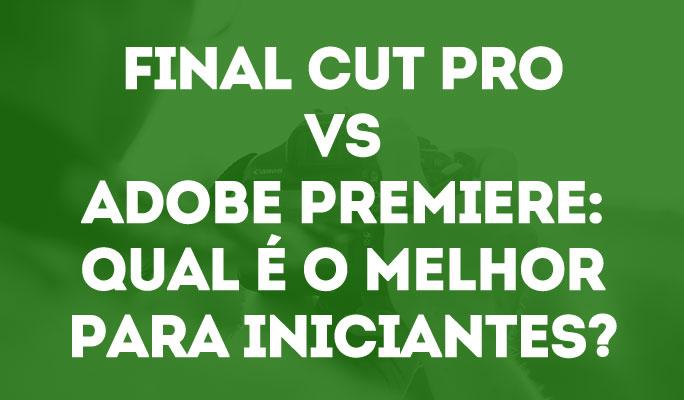 Final Cut Pro VS Adobe Premiere: Qual é o melhor para iniciantes