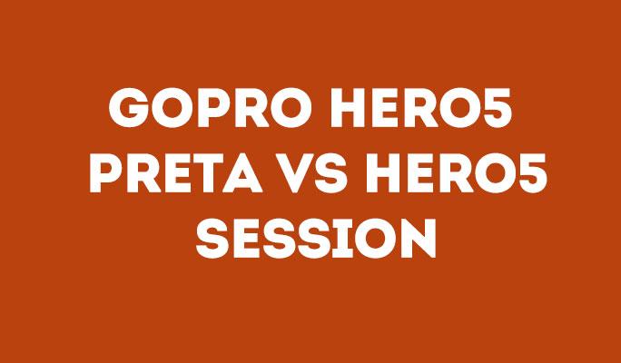 GoPro Hero5 Preta Vs Hero5 Session