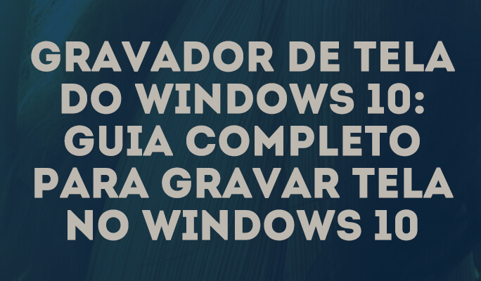 Gravador de tela do Windows 10: guia completo para gravar tela no Windows 10