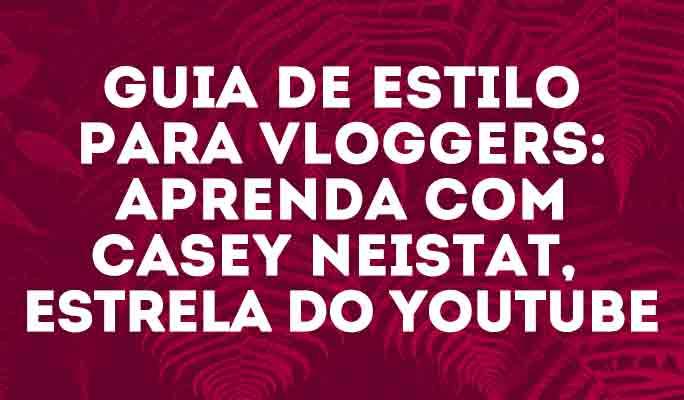 Guia de Estilo para Vloggers: Aprenda com Casey Neistat, estrela do Youtube
