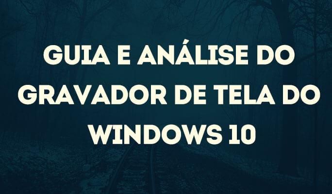 Guia e Análise do Gravador de Tela do Windows 10