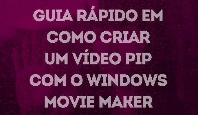 Guia Rápido em Como Criar um Vídeo PIP com o Windows Movie Maker