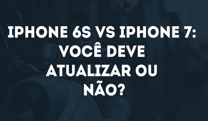 iPhone 6s vs iPhone 7: Você deve atualizar ou não?
