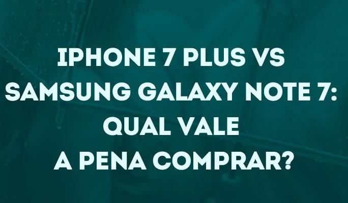iPhone 7 Plus vs Samsung Galaxy Note 7: Qual vale a pena comprar?