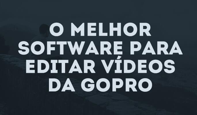 O melhor software para editar vídeos da Gopro