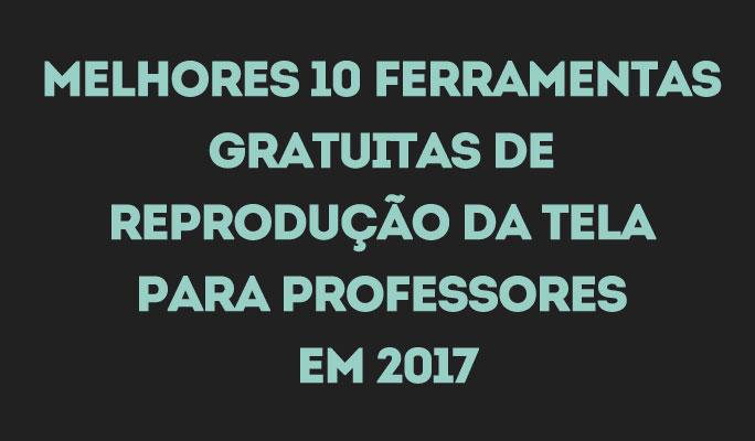 Melhores 10 Ferramentas Gratuitas de Reprodução da Tela para Professores em 2017