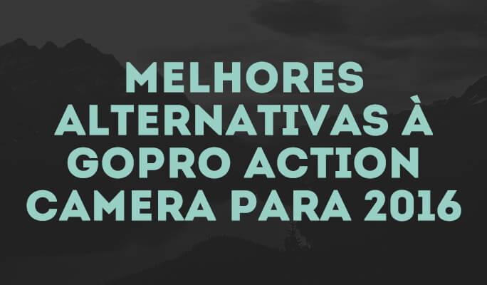 Melhores Alternativas à Câmera de Ação Gopro para 2018