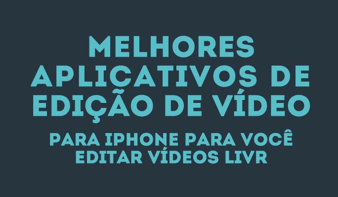 Melhores Aplicativos de edição de vídeo para iPhone para você editar vídeos