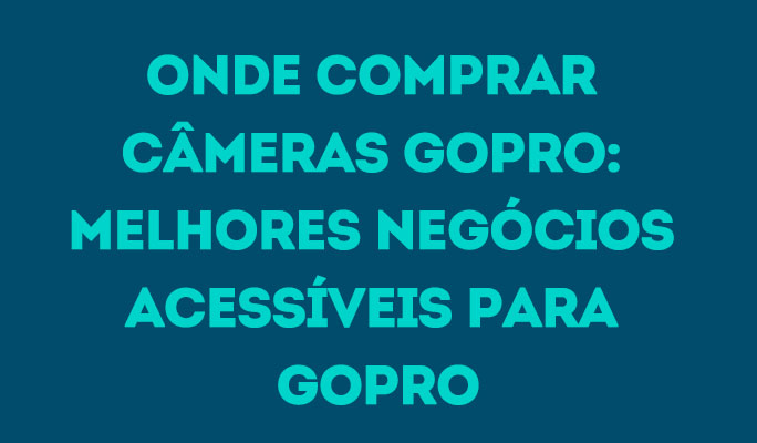 Onde Comprar Câmeras GoPro: Melhores Negócios Acessíveis para GoPro
