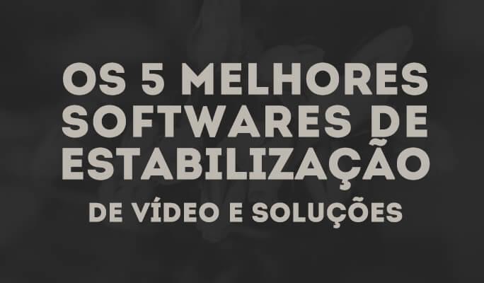 Os 5 Melhores Softwares de Estabilização de Vídeo e Soluções para Usuários Casei
