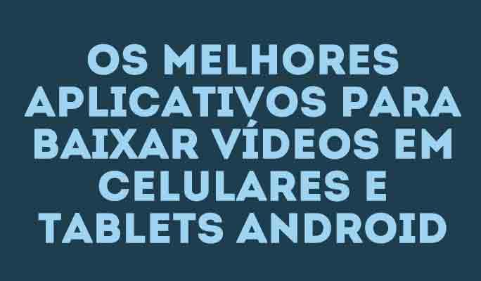 Os melhores aplicativos para baixar vídeos em celulares e tablets Android