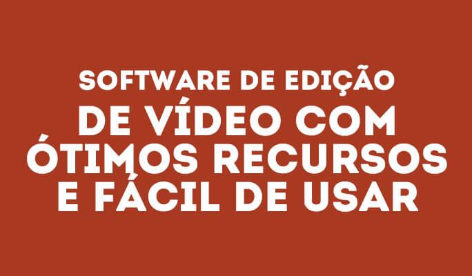 Software de edição de vídeo com ótimos recursos e fácil de usar