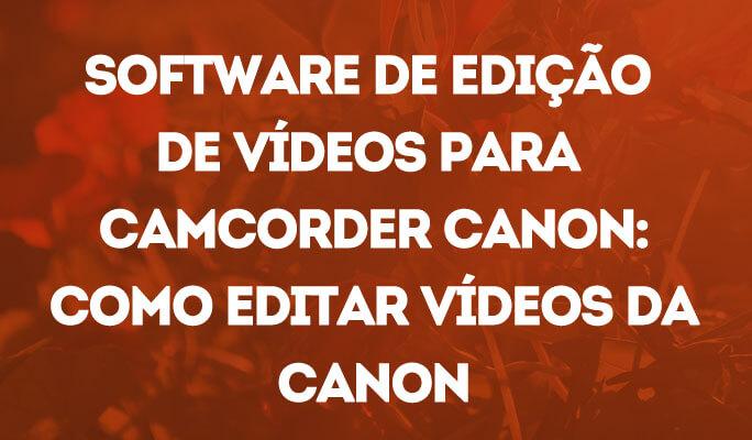 Software de Edição de Vídeos para Camcorder Canon: Como Editar Vídeos da Canon