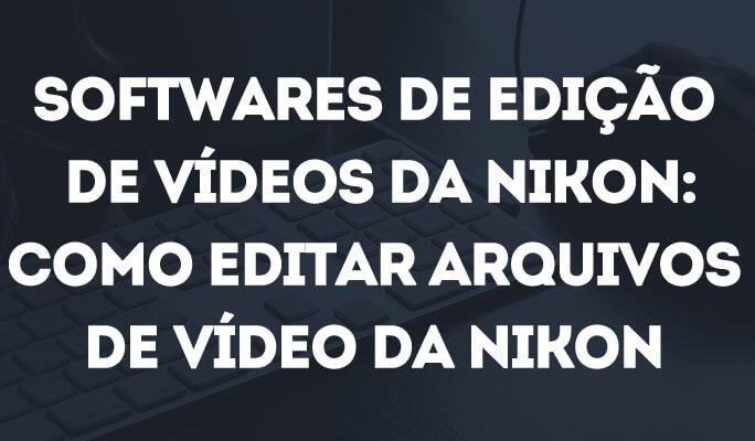 Softwares de Edição de Vídeos da Nikon: Como Editar Arquivos de Vídeo da Nikon