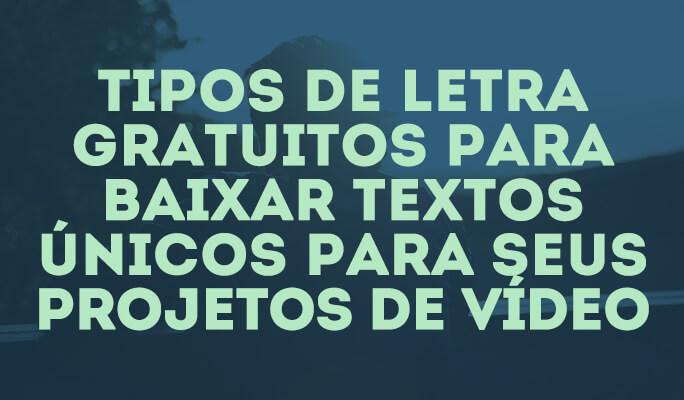 Tipos de Letra Gratuitos para baixar textos únicos para seus projetos de vídeo