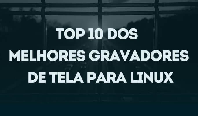 Top 10 dos Melhores Gravadores de Tela para Linux