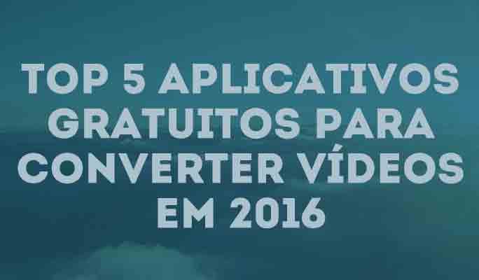 Top 5 Aplicativos Gratuitos para Converter Vídeos em 2018