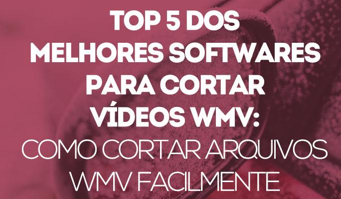 Top 5 dos Melhores Softwares para Cortar Vídeos WMV: Como Cortar Arquivos WMV Fa