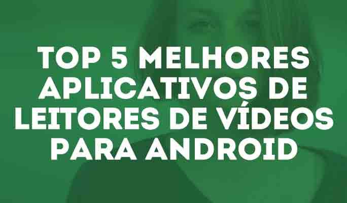 Top 5 Melhores Aplicativos de Leitores de Vídeos para Android