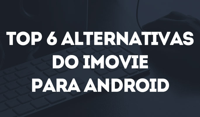 Top 6 Alternativas do iMovie para Android