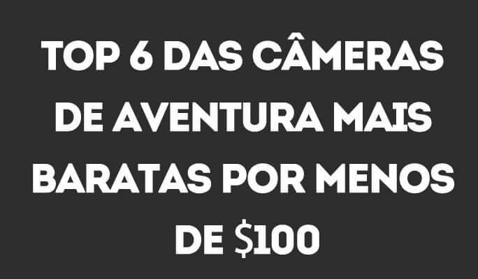 Top 6 das Câmeras de Aventura Mais Baratas por Menos de $100