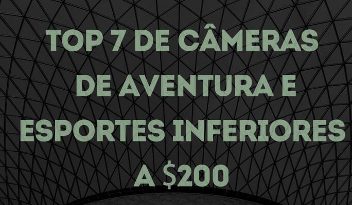 Top 7 de Câmeras de Aventura e Esportes Inferiores a $200