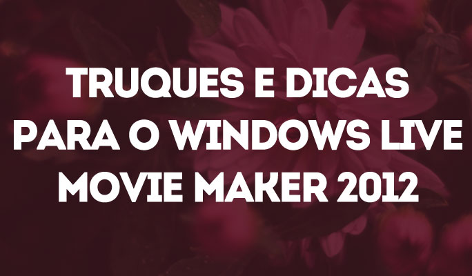 10 Dicas para Fazer Videos no Windows Live Movie Maker 2012