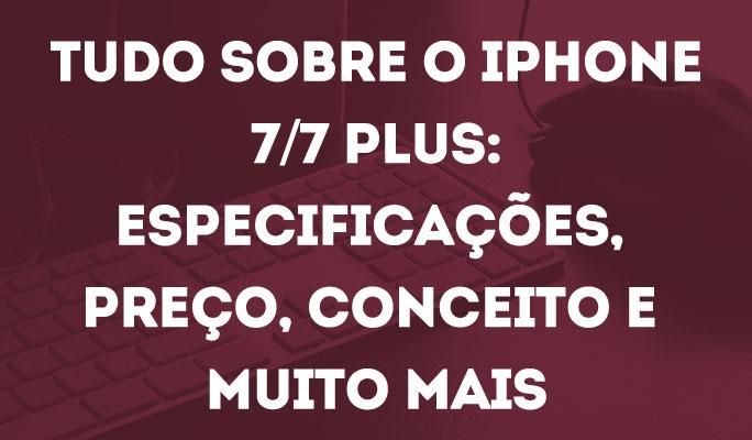 Tudo Sobre o iPhone 7/7 Plus: Especificações, Preço, Conceito e Muito Mais