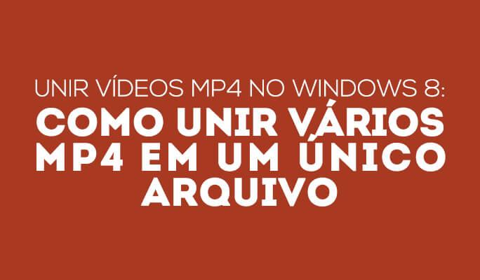 Unir vídeos MP4 no Windows 8: como unir váriosMP4 em um único arquivo